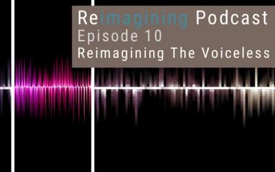 10: Reimagining The Voiceless | Reimagining Podcast | Episode 10