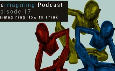 17: Reimagining How to Think | Reimagining Podcast | Episode 17