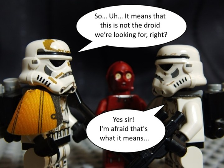 """Sandtrooper squad leader says """"So... Uh... It means that this is not the droid we're looking for, right?"""" Sergeant says: """"Yes sir! I'm afraid that's what it means..."""""""