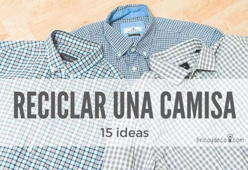 RECICLAR UNA CAMISA DE HOMBRE*** 15 prácticas ideas