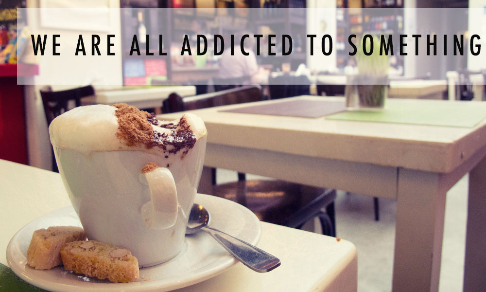 WE ARE ALL ADDICTED TO SOMETHIN