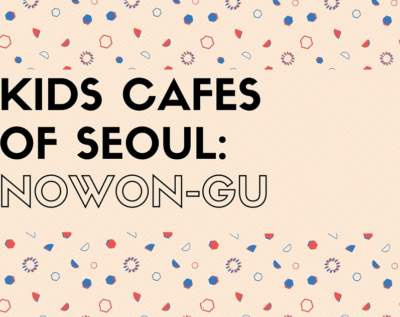 Kids Cafes of Seoul: Nowon-gu