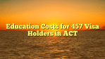 Education Costs for 457 Visa Holders in ACT