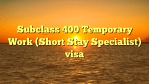 Subclass 400 Temporary Work (Short Stay Specialist) visa