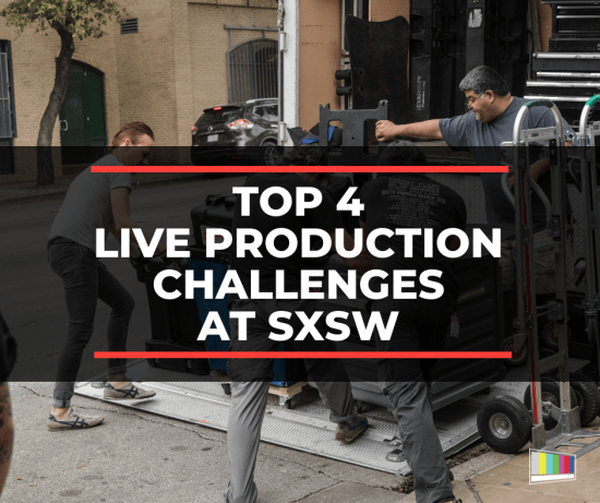 Top 4 Live Production Challenges at SXSW