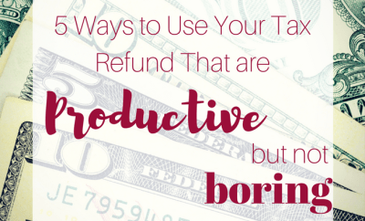 5 Ways to Use Your Tax Refund That are Productive, But Not Boring