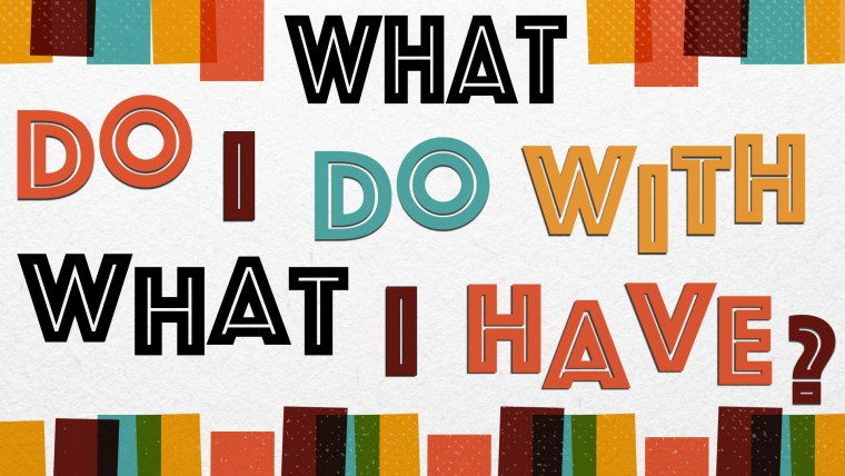 What Do I Do With What I Have - Aug 9pm