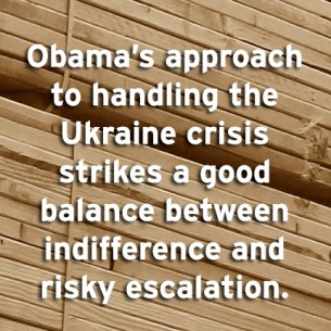 """Obama's approach to handling the Ukraine crisis strikes a good balance between indifference and risky escalation."""