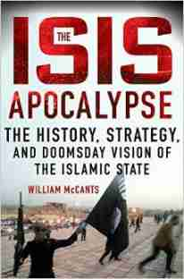 """""""The ISIS Apocalypse: The History, Strategy, and Doomsday Vision of the Islamic State"""" by William McCants"""