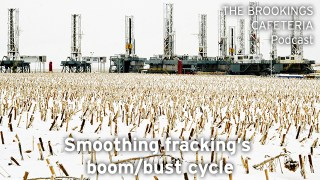 The Brookings Cafeteria Podcast: Smooting fracking's boom/bust cycle