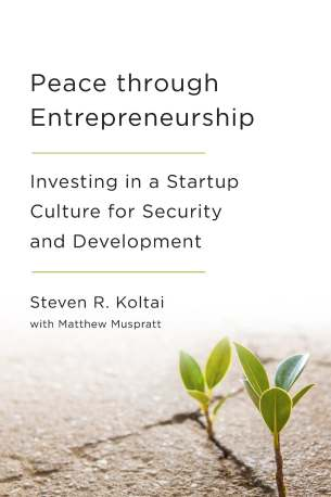 Peace through Entrepreneurship: Investing in a Startup Culture for Security and Development by Steven R. Koltai with Matthew Muspratt