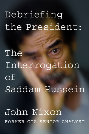 """Debriefing the President: The Interrogation of Saddam Hussein"" by John Nixon"