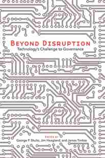 Beyond Disruption: Technology's Challenge to Governance by George P. Shultz, Jim Hoagland, James Timbie