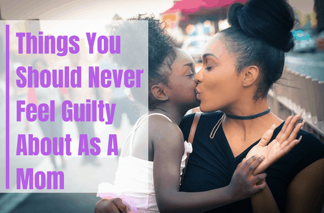 Things Moms Should Never Feel Guilty About