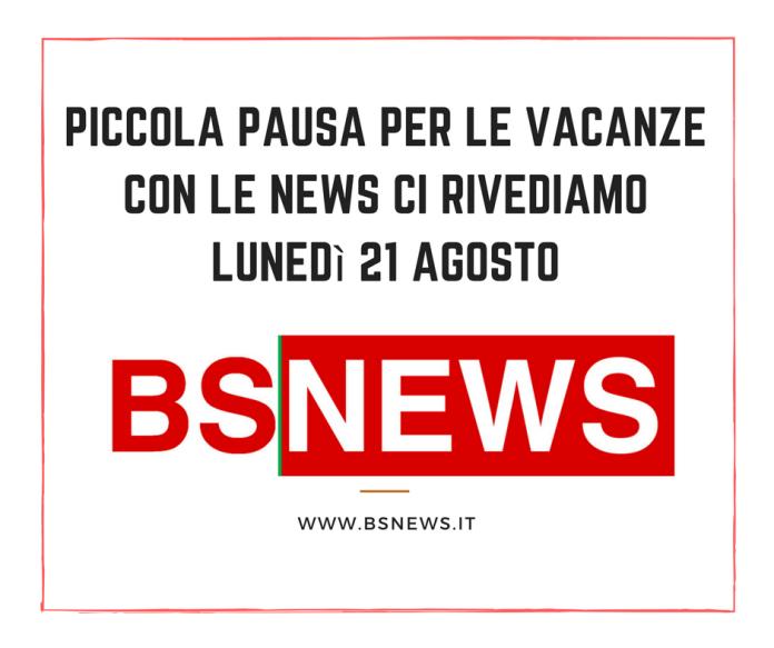BsNews pausa estiva, ci rivediamo con le notizie lunedì 21 agosto