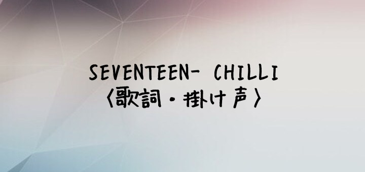 SEVENTEEN(セブチ) CHILLI -Japanese Ver.-【歌詞・掛け声】