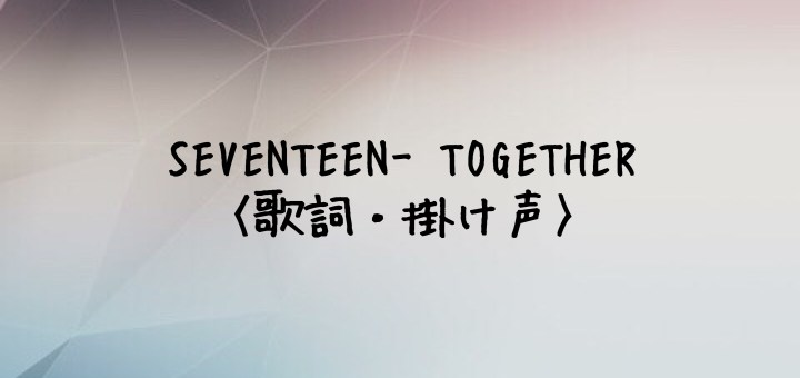 SEVENTEEN(セブチ) TOGETHER -Japanese Ver.-【歌詞・掛け声】