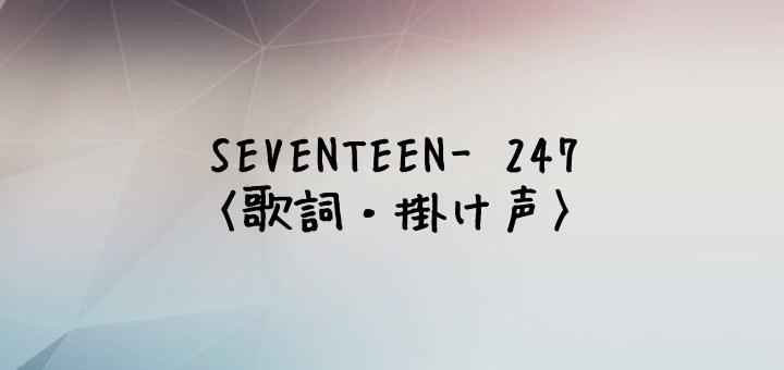 SEVENTEEN(セブチ) 247 -Japanese Ver.-【歌詞】