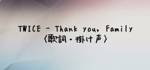 TWICE(トゥワイス) Thank you, Family【歌詞・掛け声】
