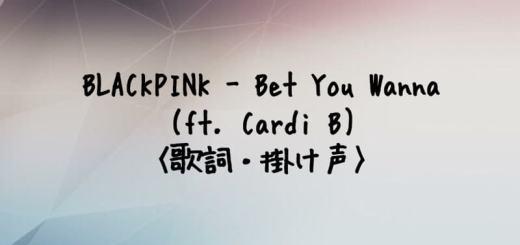 BLACKPINK(ブルピン) Bet You Wanna (feat. Cardi B)【歌詞・掛け声】