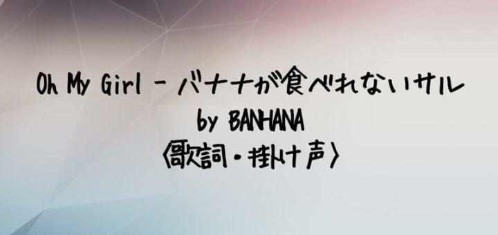 Oh My Girl(オーマイガール) バナナが食べれないサル by OH MY GIRL BANHANA【歌詞・掛け声】