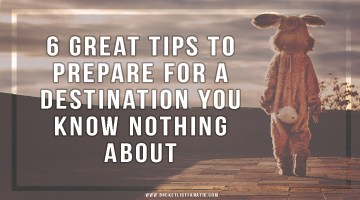 6 Great Tips to Prepare for a Destination You Know Nothing About