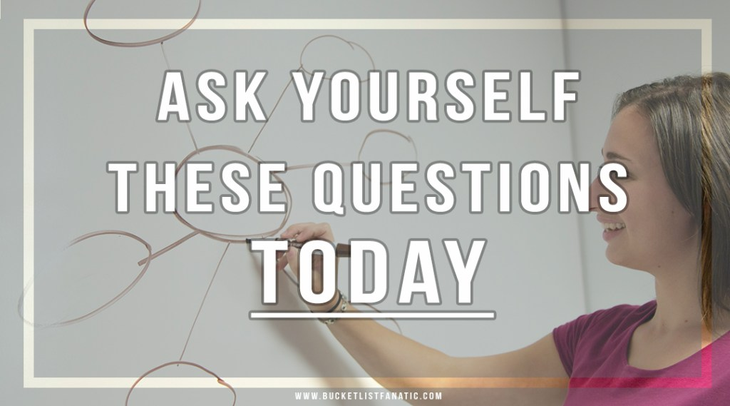 Ask Yourself These Questions Today