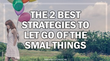 The 2 Best Strategies to Let Go of the Small Things