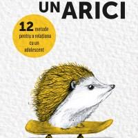 Cum să îmbrățișezi un arici - o carte pe care toți părinții de adolescenți ar trebui s-o citească