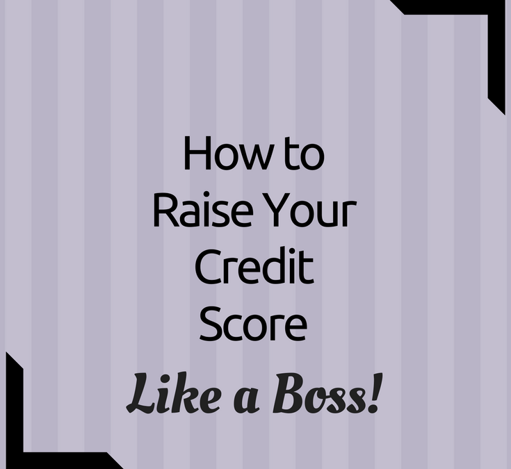 How to Raise Your Credit Score Like a Boss