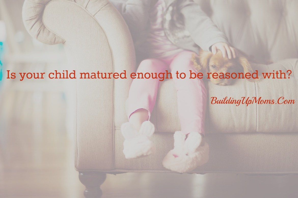 Reasoning with children. Are they matured enough to be reasoned with?