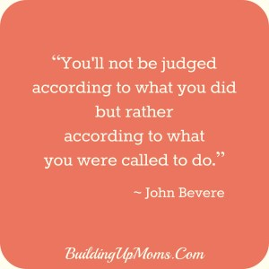 You'll be judged according to what you were called to do. John Bevere. Blessed Mother's Day!