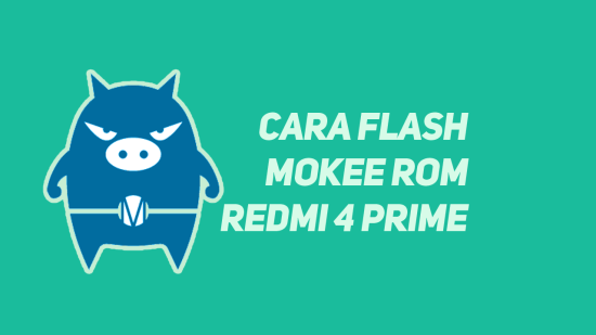 Cara Flash Custom ROM Mokee Redmi 4 Prime