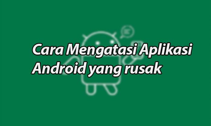 Cara Mengatasi Aplikasi Android yang rusak