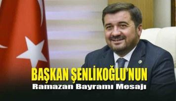 Başkan Şenlikoğlu'nun Ramazan Bayramı Mesajı