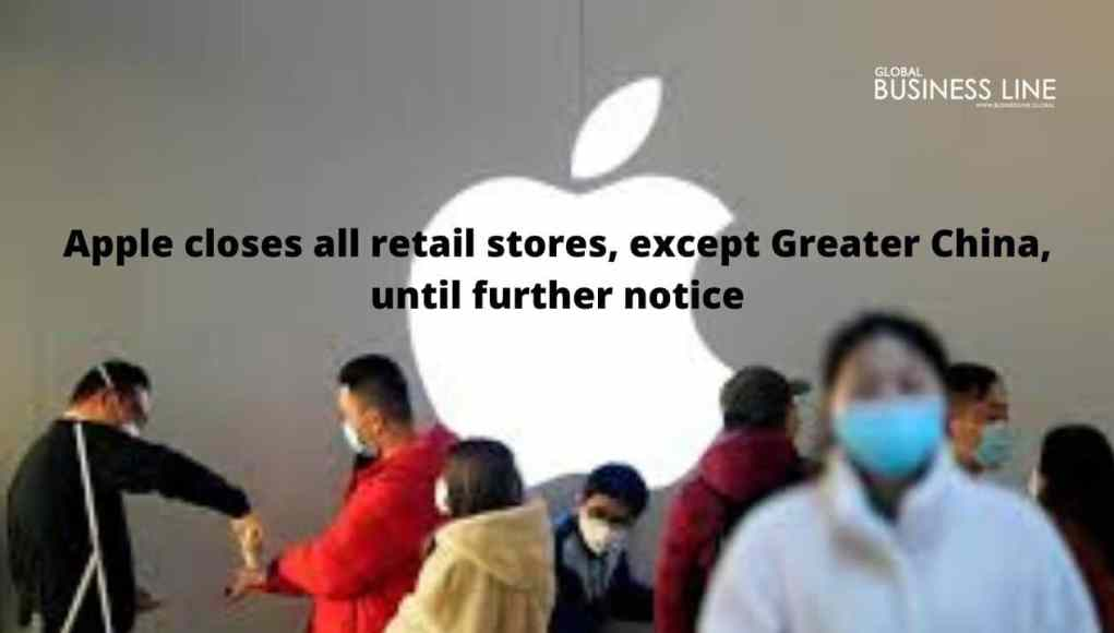 Apple closes all retail stores, except Greater China, until further notice
