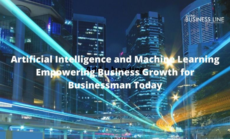 Artificial Intelligence and Machine Learning Empowering Business Growth for Businessman Today