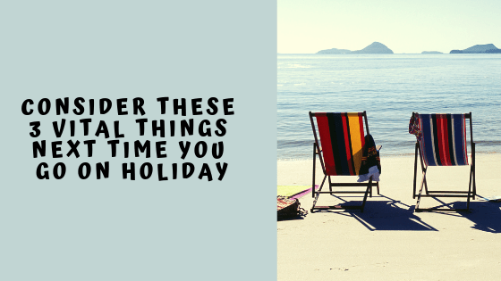 Consider These 3 Vital Things Next Time You Go On Holiday