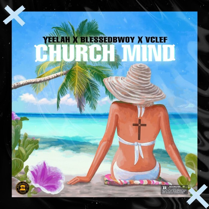 Yeelah X Blessedbwoy X Vclef – Church Mind
