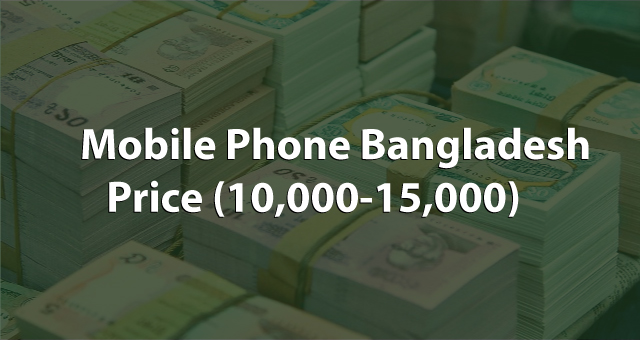 Mobile Phone Bangladesh Price In 10,000 Tk to 15,000 Tk