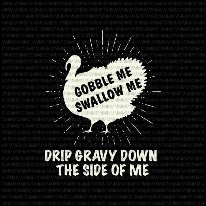 Download Gobble Me Swallow Me svg, Drip Gravy Down The Side Of Me ...