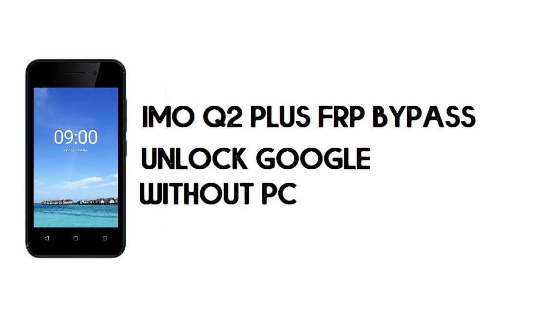 IMO Q2 Plus FRP Bypass - Unlock Google Account (Android 9 Go) for free