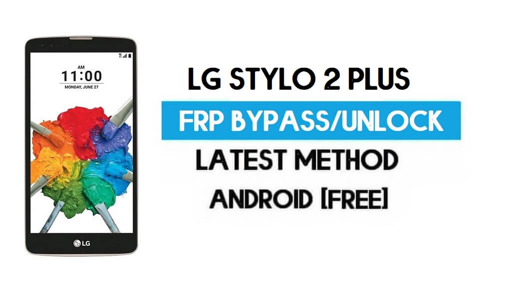 LG Stylo 2 Plus FRP Bypass – Unlock GMAIL Without PC [Android 7.0]