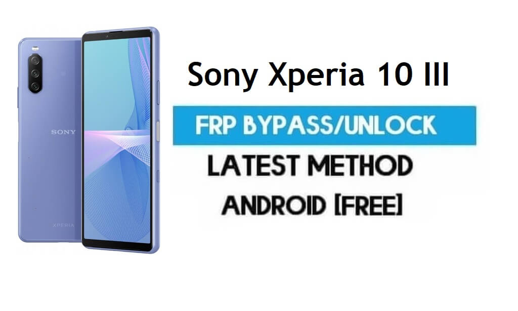 Sony Xperia 10 III FRP Bypass Android 11 – Unlock Gmail lock Without PC