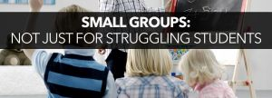 Small Groups Aren't Just For Struggling Students