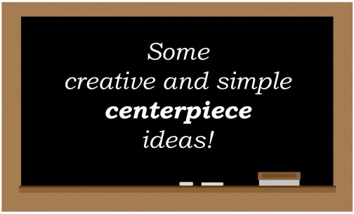 Some creative and simple centerpiece ideas!