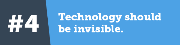 4. Technology should be invisible.