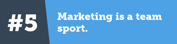 5. Marketing is a team sport.