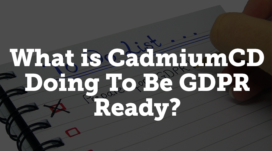 Data privacy and processing transparency is very important to CadmiumCD, and GDPR is allowing us to take privacy and transparency to the next level. Here's what we're doing to make sure we're compliant with GDPR so you won't need to worry.