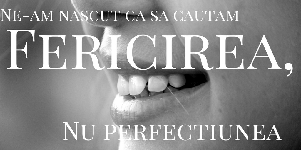 citat fericire perfectiune Ne-am născut ca să căutăm fericirea, nu perfecțiunea